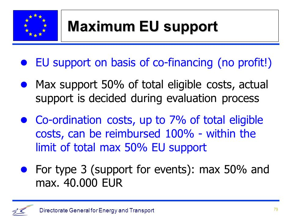 79 Directorate General for Energy and Transport Maximum EU support EU support on basis of co-financing (no profit!) Max support 50% of total eligible costs, actual support is decided during evaluation process Co-ordination costs, up to 7% of total eligible costs, can be reimbursed 100% - within the limit of total max 50% EU support For type 3 (support for events): max 50% and max.