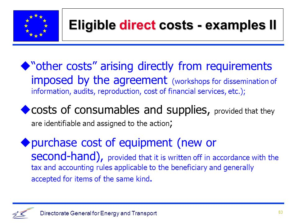 83 Directorate General for Energy and Transport uother costs arising directly from requirements imposed by the agreement (workshops for dissemination of information, audits, reproduction, cost of financial services, etc.); ucosts of consumables and supplies, provided that they are identifiable and assigned to the action ; upurchase cost of equipment (new or second hand), provided that it is written off in accordance with the tax and accounting rules applicable to the beneficiary and generally accepted for items of the same kind.