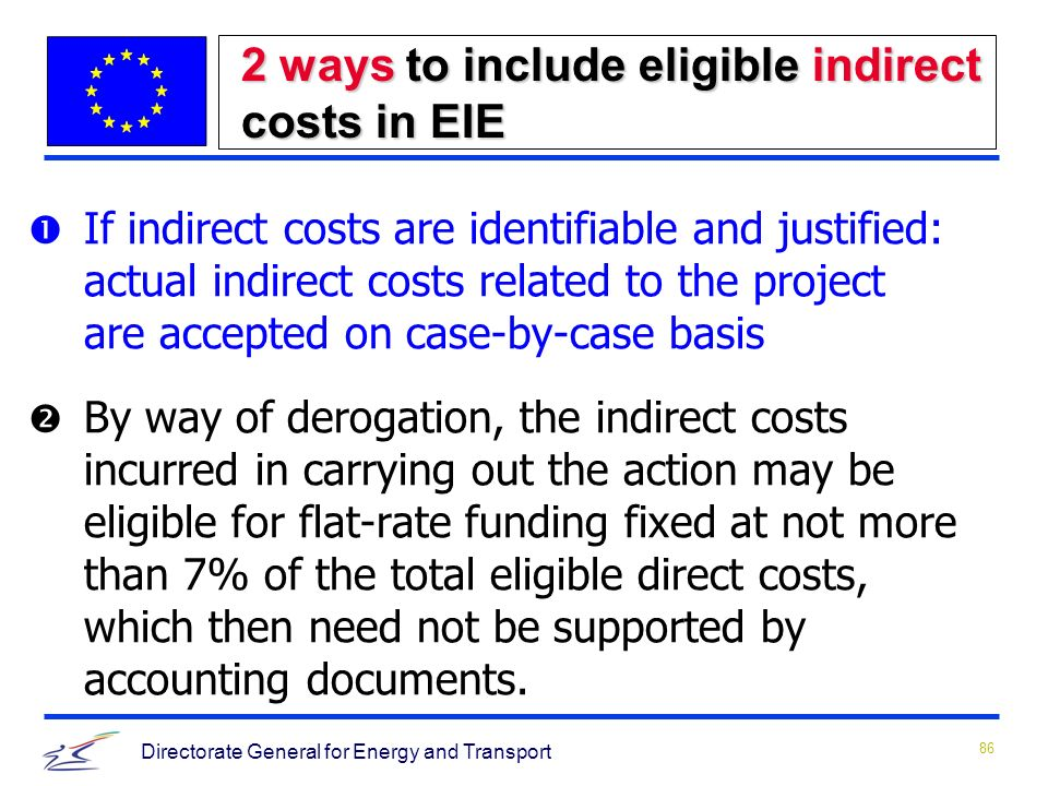 86 Directorate General for Energy and Transport 2 ways to include eligible indirect costs in EIE Œ If indirect costs are identifiable and justified: actual indirect costs related to the project are accepted on case-by-case basis  By way of derogation, the indirect costs incurred in carrying out the action may be eligible for flat rate funding fixed at not more than 7% of the total eligible direct costs, which then need not be supported by accounting documents.