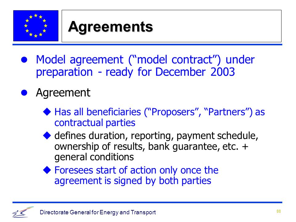 88 Directorate General for Energy and Transport Agreements Model agreement (model contract) under preparation - ready for December 2003 Agreement uHas all beneficiaries (Proposers, Partners) as contractual parties udefines duration, reporting, payment schedule, ownership of results, bank guarantee, etc.
