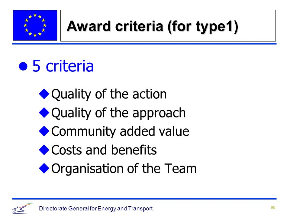 90 Directorate General for Energy and Transport Award criteria (for type1) 5 criteria uQuality of the action uQuality of the approach uCommunity added value uCosts and benefits u Organisation of the Team