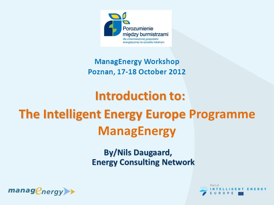 SEAP workshop i Skanderborg, nov 2011 Introduction to: Introduction to: The Intelligent Energy Europe The Intelligent Energy Europe Programme ManagEnergy By/Nils Daugaard, Energy Consulting Network By/Nils Daugaard, Energy Consulting Network ManagEnergy Workshop Poznan, October 2012
