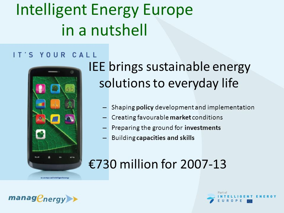 Intelligent Energy Europe in a nutshell IEE brings sustainable energy solutions to everyday life – Shaping policy development and implementation – Creating favourable market conditions – Preparing the ground for investments – Building capacities and skills 730 million for
