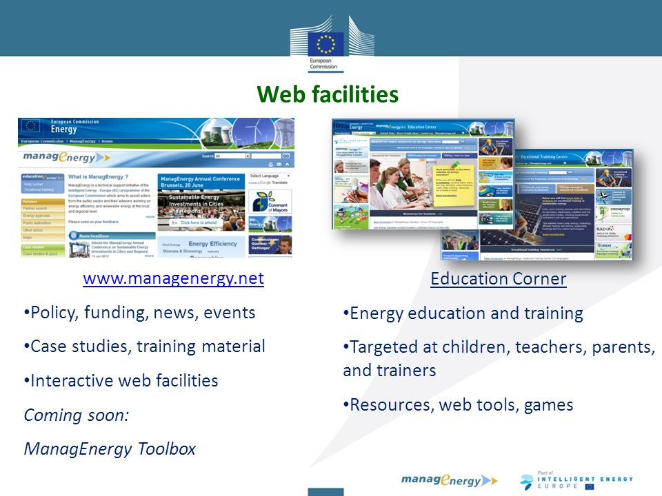 Web facilities   Policy, funding, news, events Case studies, training material Interactive web facilities Coming soon: ManagEnergy Toolbox Education Corner Energy education and training Targeted at children, teachers, parents, and trainers Resources, web tools, games