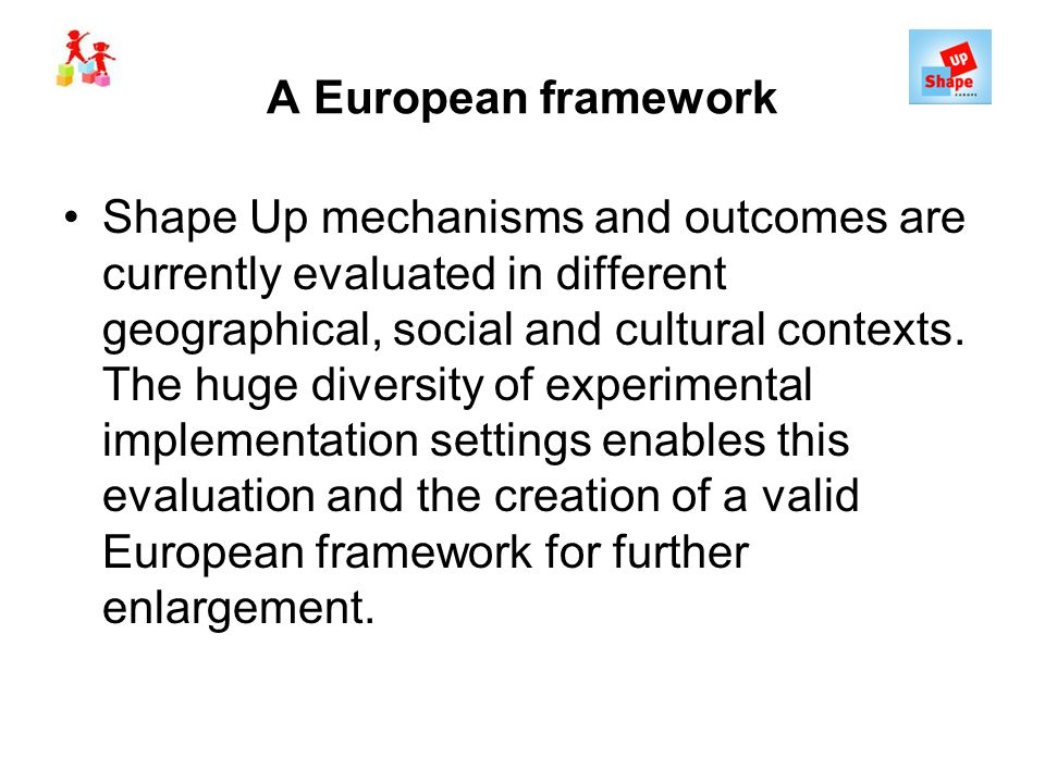 A European framework Shape Up mechanisms and outcomes are currently evaluated in different geographical, social and cultural contexts.