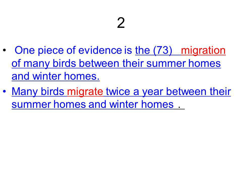 2 One piece of evidence is the (73) migration of many birds between their summer homes and winter homes.