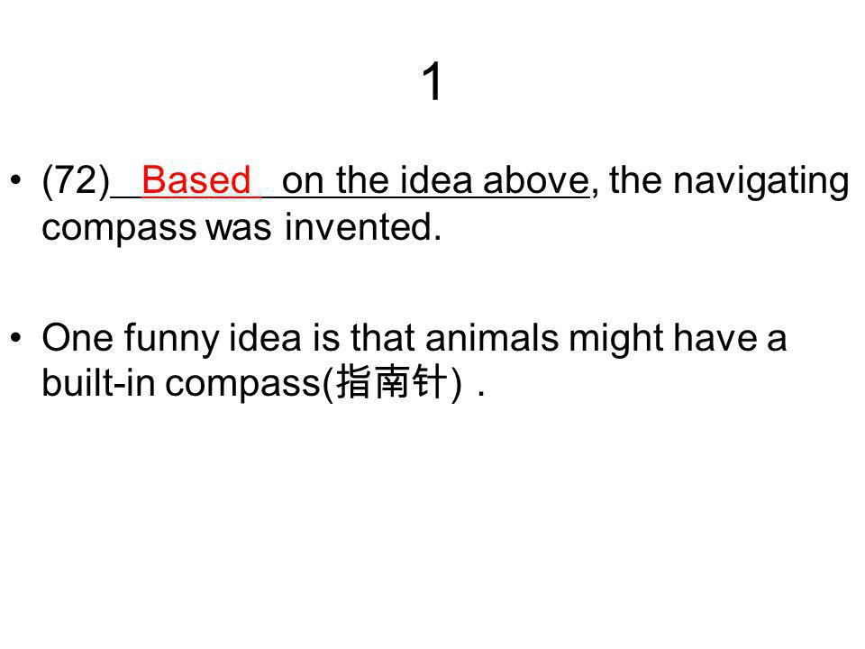 1 (72) Based on the idea above, the navigating compass was invented.