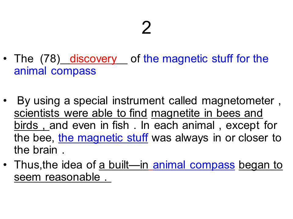 2 The (78) discovery of the magnetic stuff for the animal compass By using a special instrument called magnetometer scientists were able to find magnetite in bees and birds and even in fish In each animal except for the bee, the magnetic stuff was always in or closer to the brain Thus,the idea of a builtin animal compass began to seem reasonable