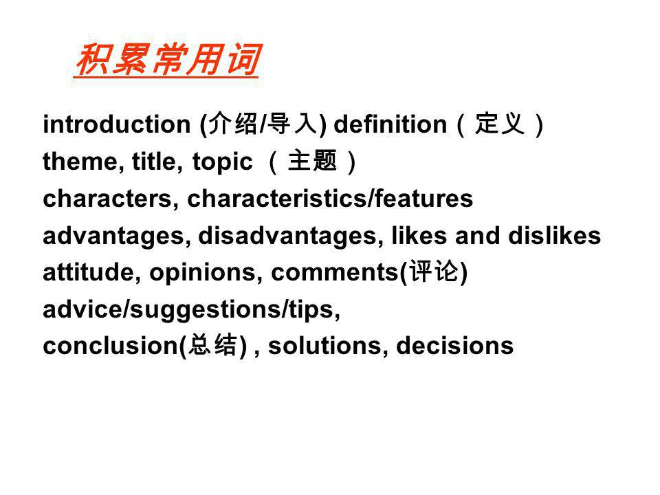 introduction ( / ) definition theme, title, topic characters, characteristics/features advantages, disadvantages, likes and dislikes attitude, opinions, comments( ) advice/suggestions/tips, conclusion( ), solutions, decisions