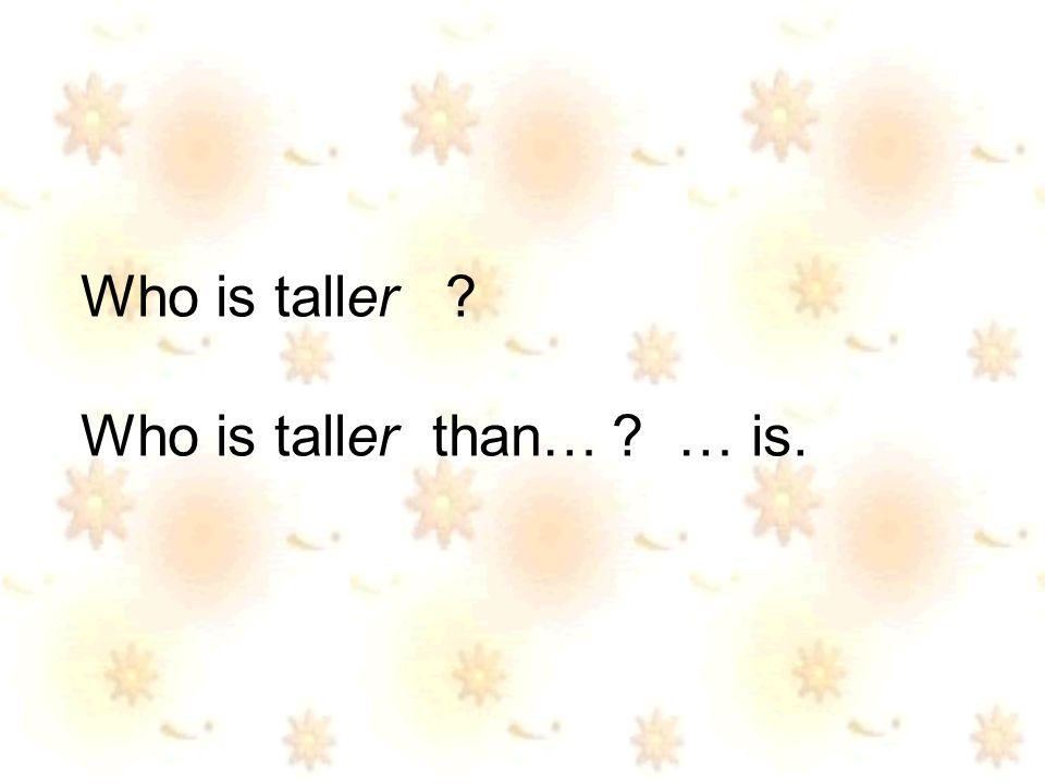 Who is taller Who is taller than… … is.