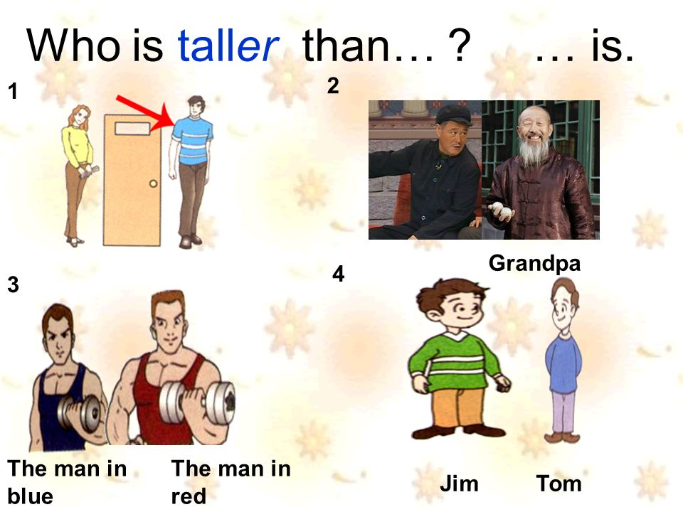 Who is taller than… … is. Jim Tom Grandpa The man in blue The man in red 1 2 3 4