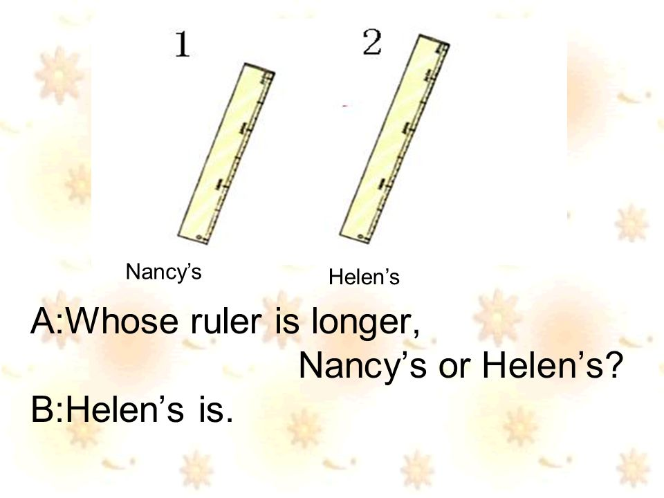 A:Whose ruler is longer, Nancys or Helens B:Helens is. Nancys Helens