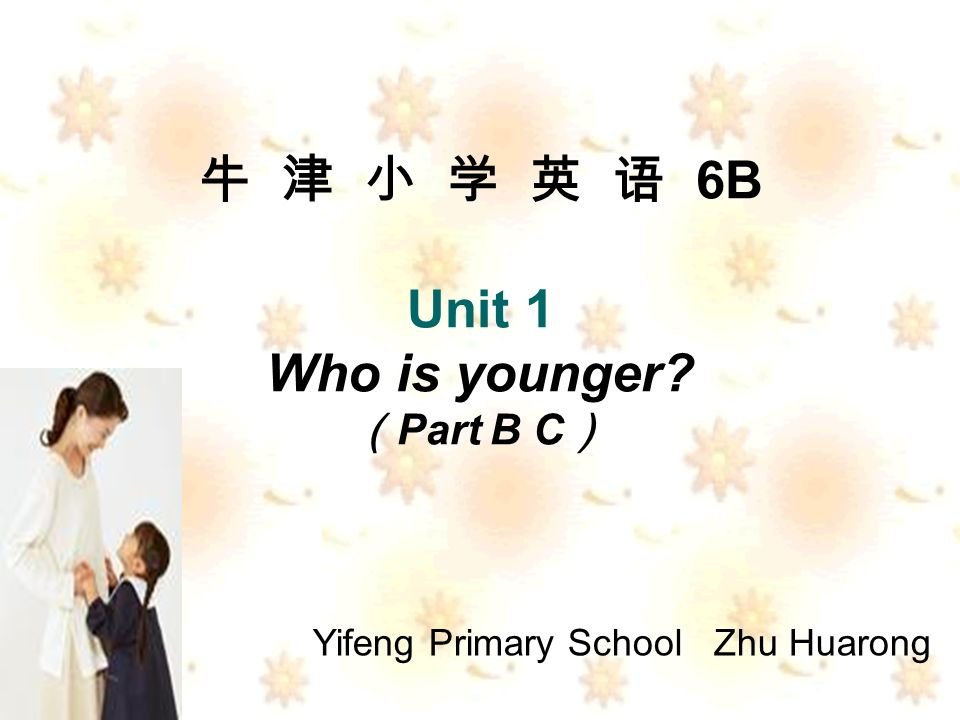 6B Unit 1 Who is younger Part B C Yifeng Primary School Zhu Huarong