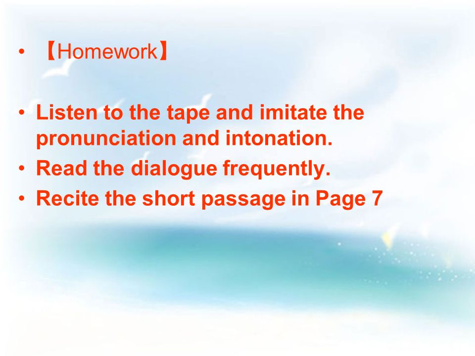 Homework Listen to the tape and imitate the pronunciation and intonation.