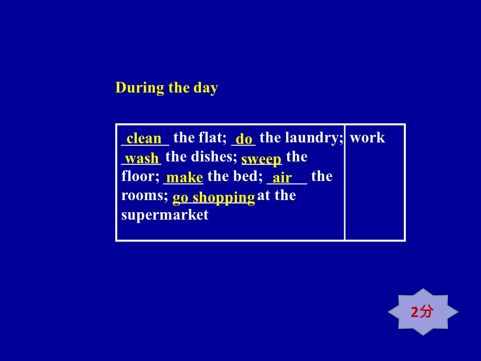 ______ the flat; ___ the laundry; _____ the dishes; _____ the floor; _____ the bed; _____ the rooms; __________ at the supermarket work clean do wash sweep make air go shopping During the day 2
