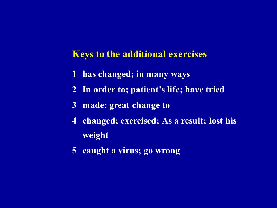 Keys to the additional exercises 1has changed; in many ways 2In order to; patients life; have tried 3made; great change to 4changed; exercised; As a result; lost his weight 5caught a virus; go wrong
