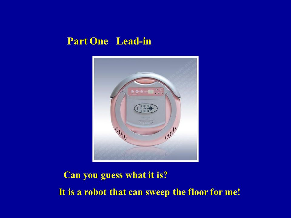 Part One Lead-in Can you guess what it is It is a robot that can sweep the floor for me!