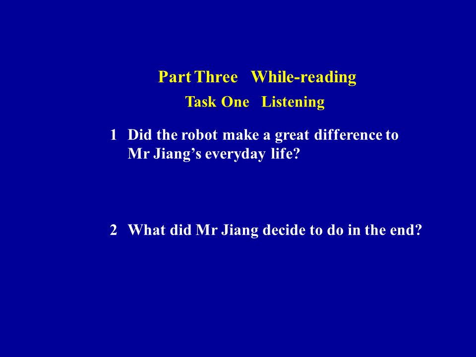 Part Three While-reading Task One Listening 1Did the robot make a great difference to Mr Jiangs everyday life.