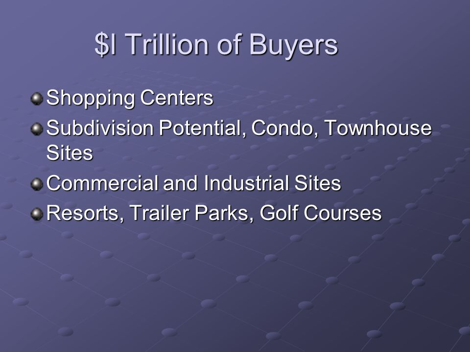 $l Trillion of Buyers Shopping Centers Subdivision Potential, Condo, Townhouse Sites Commercial and Industrial Sites Resorts, Trailer Parks, Golf Courses