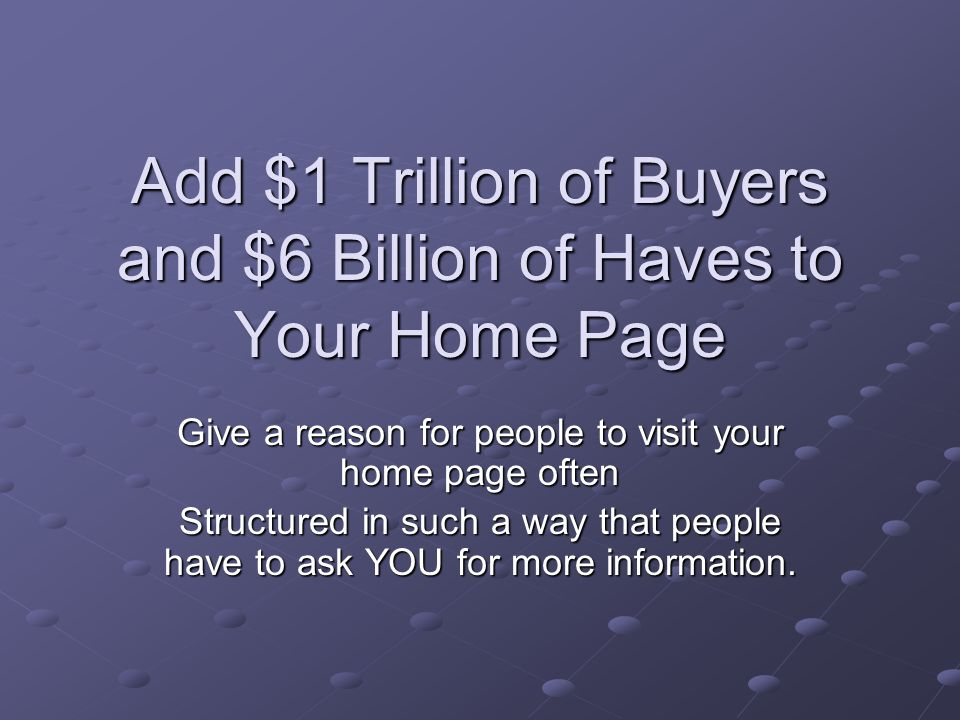 Add $1 Trillion of Buyers and $6 Billion of Haves to Your Home Page Give a reason for people to visit your home page often Structured in such a way that people have to ask YOU for more information.
