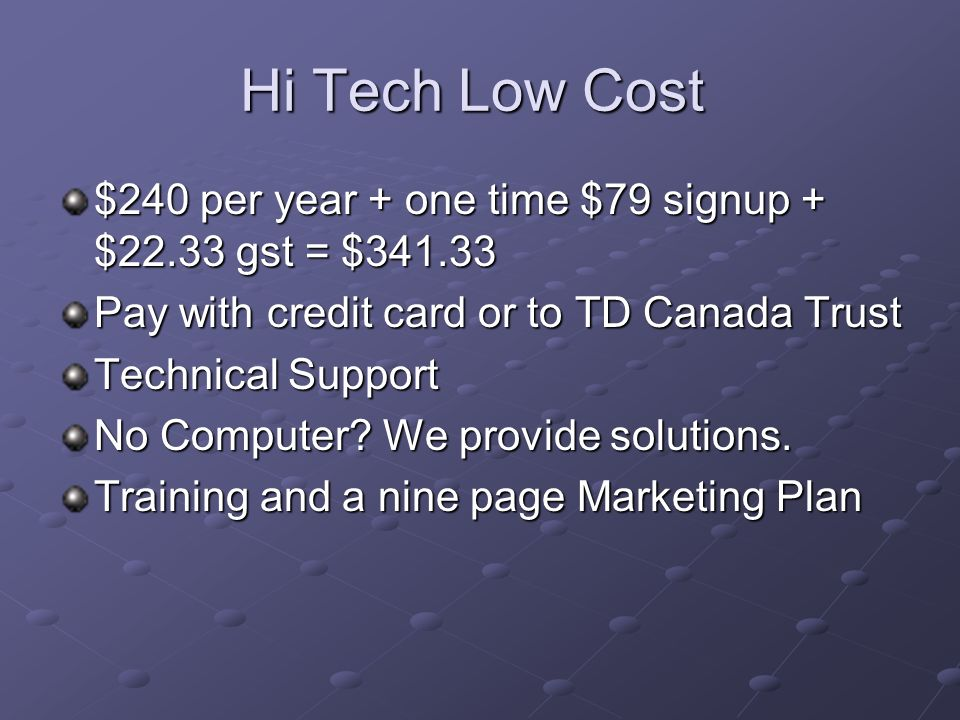 Hi Tech Low Cost $240 per year + one time $79 signup + $22.33 gst = $341.33 Pay with credit card or to TD Canada Trust Technical Support No Computer.