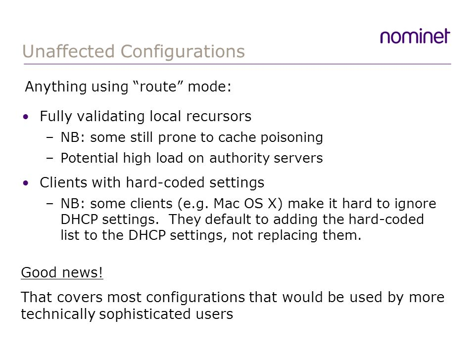 Unaffected Configurations Fully validating local recursors –NB: some still prone to cache poisoning –Potential high load on authority servers Clients with hard-coded settings –NB: some clients (e.g.