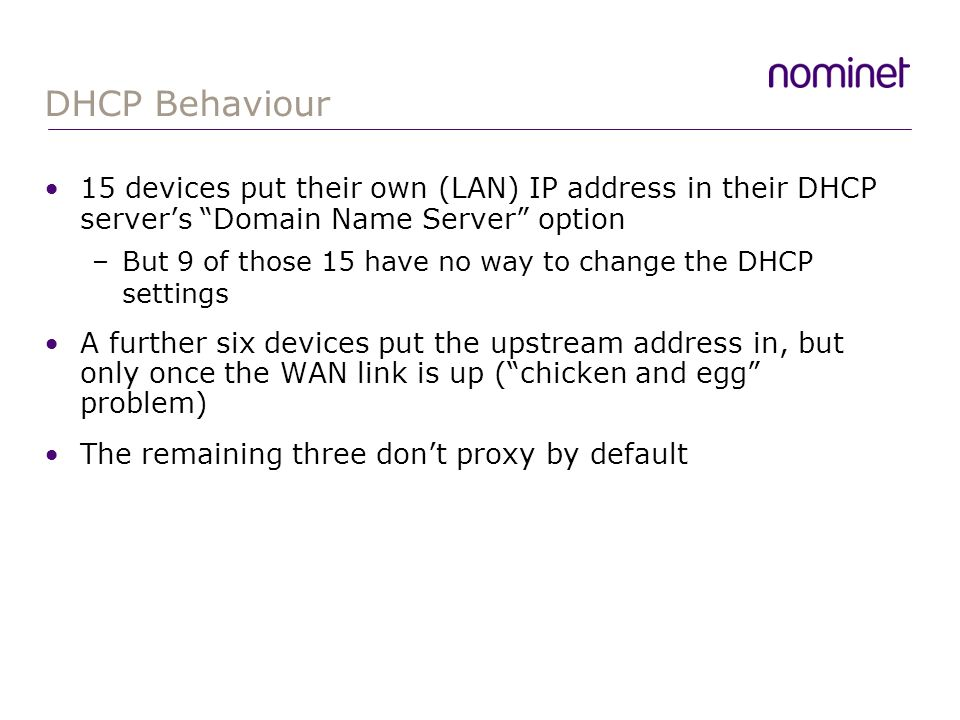 DHCP Behaviour 15 devices put their own (LAN) IP address in their DHCP servers Domain Name Server option –But 9 of those 15 have no way to change the DHCP settings A further six devices put the upstream address in, but only once the WAN link is up (chicken and egg problem) The remaining three dont proxy by default