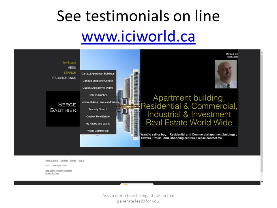 See testimonials on line www.iciworld.ca www.iciworld.ca Ask to demo how listings show up that generate leads for you.