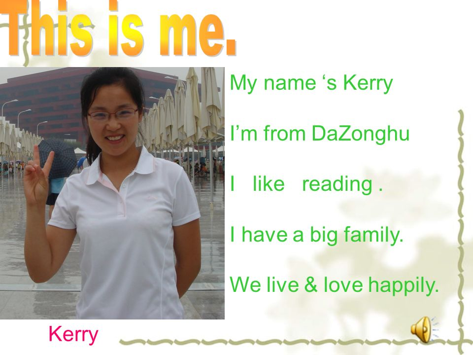 My name s Kerry Im from DaZonghu I like reading. I have a big family. We live & love happily. Kerry
