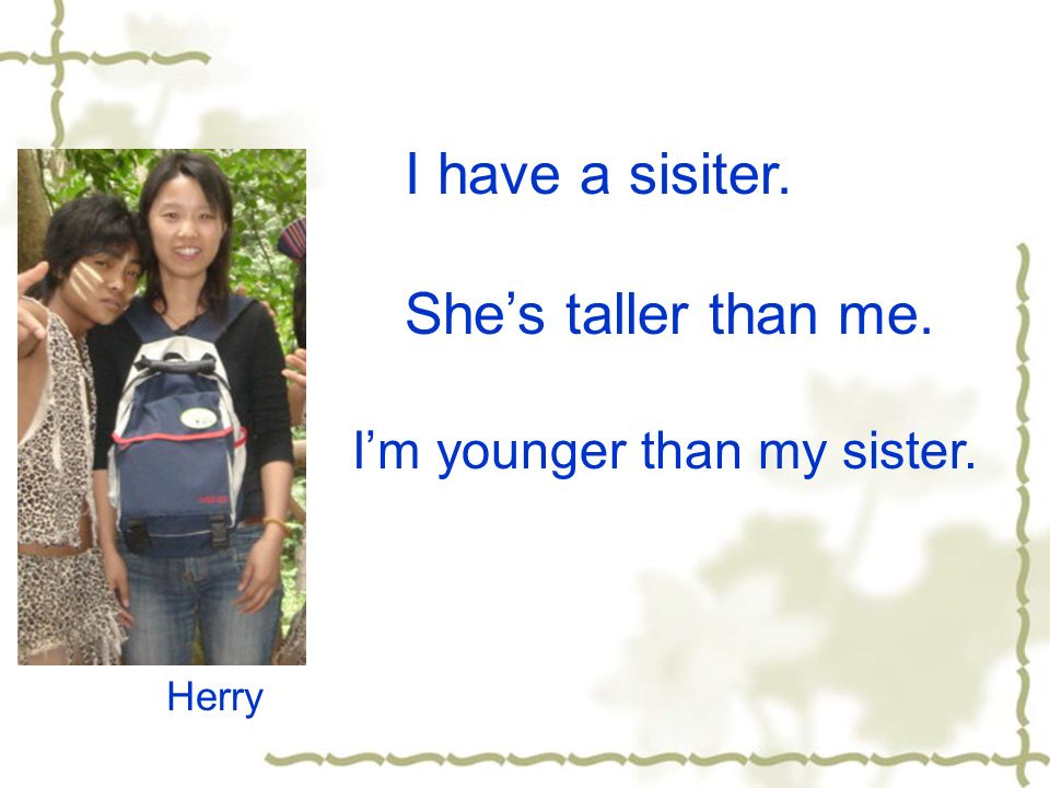 I have a sisiter. Shes taller than me. Herry Im younger than my sister.