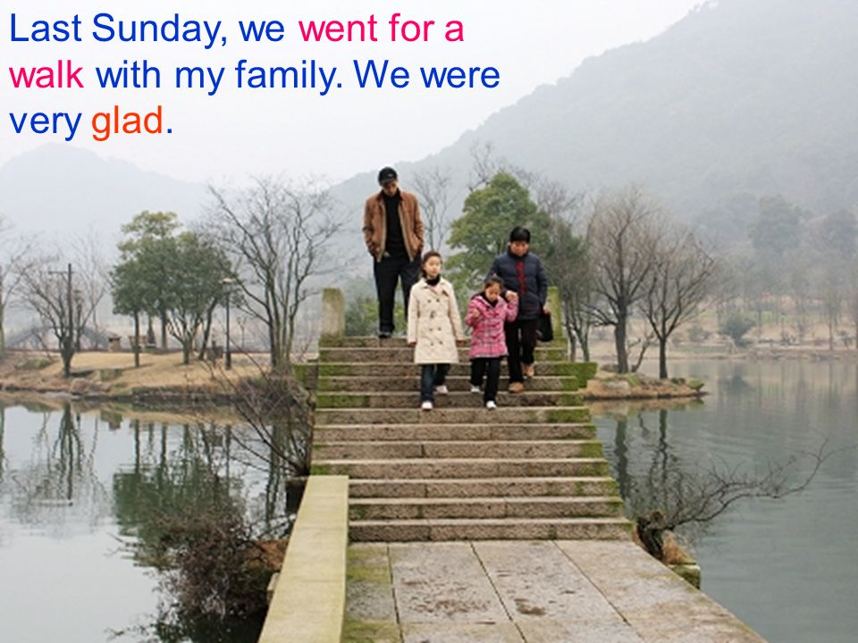 Last Sunday, we went for a walk with my family. We were very glad.