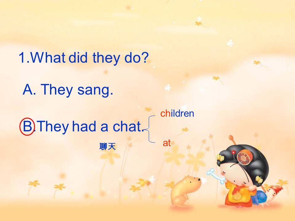 1.What did they do A. They sang. B.Theyhad a chat. children at