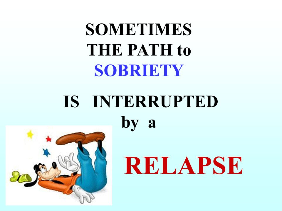 SOMETIMES THE PATH to SOBRIETY IS INTERRUPTED by a RELAPSE
