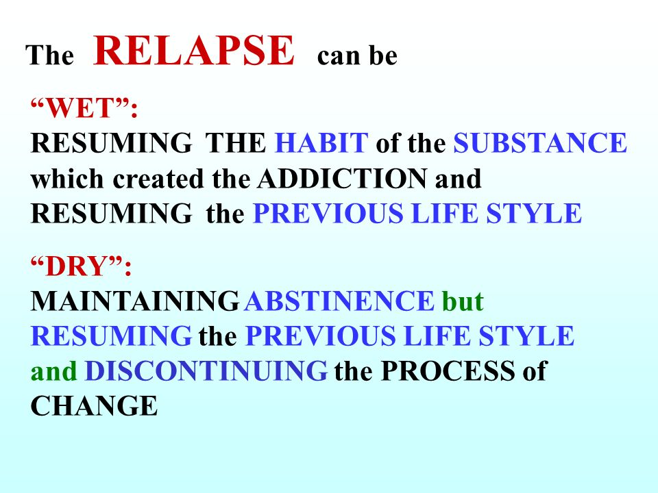 The RELAPSE can be WET: RESUMING THE HABIT of the SUBSTANCE which created the ADDICTION and RESUMING the PREVIOUS LIFE STYLE DRY: MAINTAINING ABSTINENCE but RESUMING the PREVIOUS LIFE STYLE and DISCONTINUING the PROCESS of CHANGE