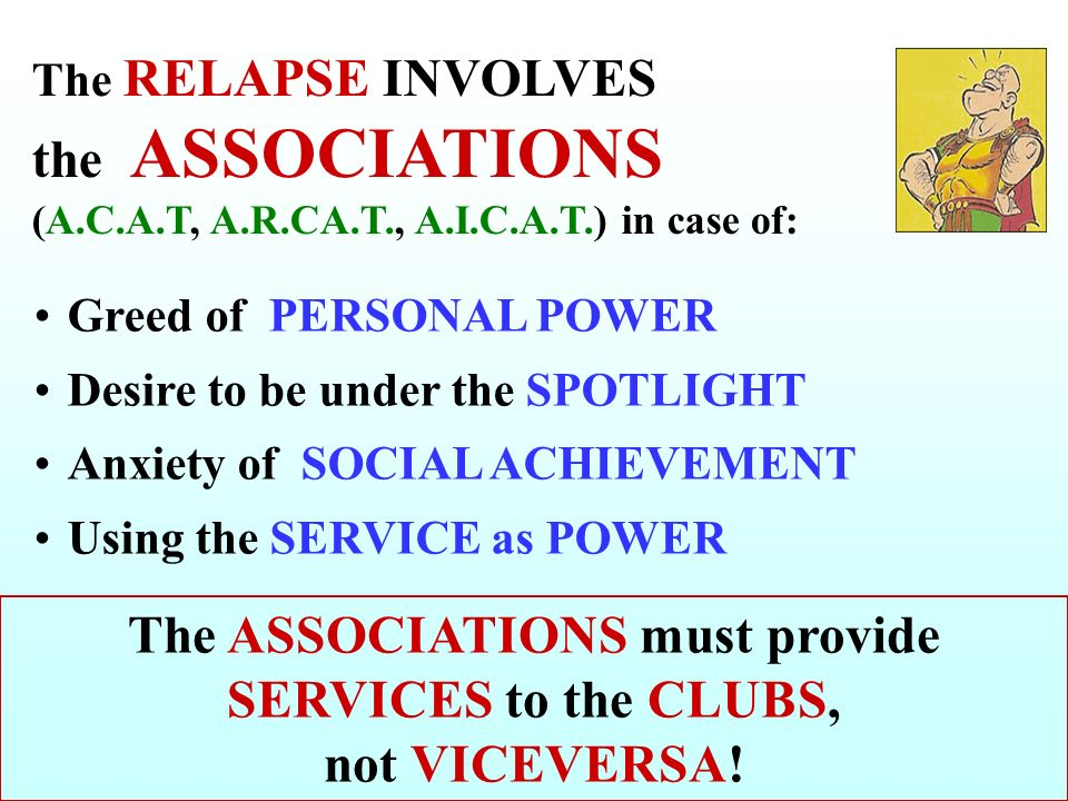 Greed of PERSONAL POWER Desire to be under the SPOTLIGHT Anxiety of SOCIAL ACHIEVEMENT Using the SERVICE as POWER The RELAPSE INVOLVES the ASSOCIATIONS (A.C.A.T, A.R.CA.T., A.I.C.A.T.) in case of: The ASSOCIATIONS must provide SERVICES to the CLUBS, not VICEVERSA!