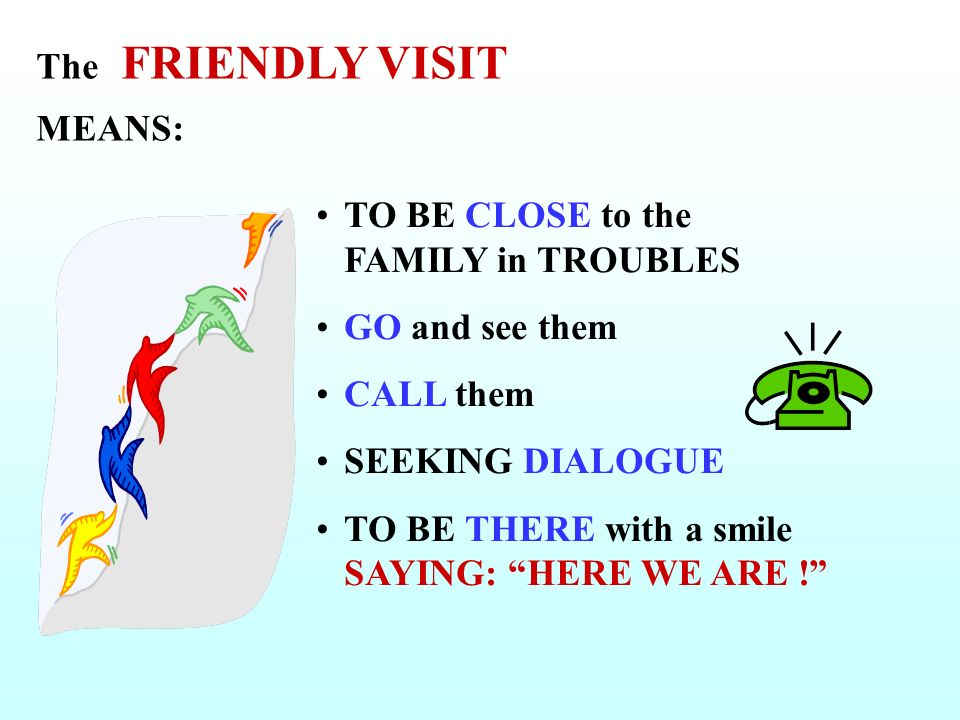 The FRIENDLY VISIT MEANS: TO BE CLOSE to the FAMILY in TROUBLES GO and see them CALL them SEEKING DIALOGUE TO BE THERE with a smile SAYING: HERE WE ARE !
