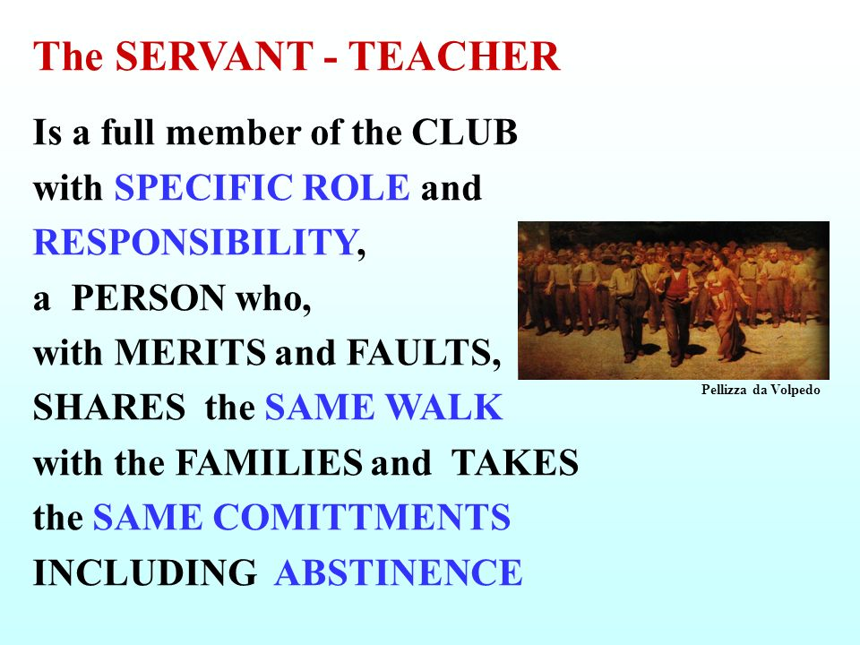 The SERVANT - TEACHER Is a full member of the CLUB with SPECIFIC ROLE and RESPONSIBILITY, a PERSON who, with MERITS and FAULTS, SHARES the SAME WALK with the FAMILIES and TAKES the SAME COMITTMENTS INCLUDING ABSTINENCE Pellizza da Volpedo
