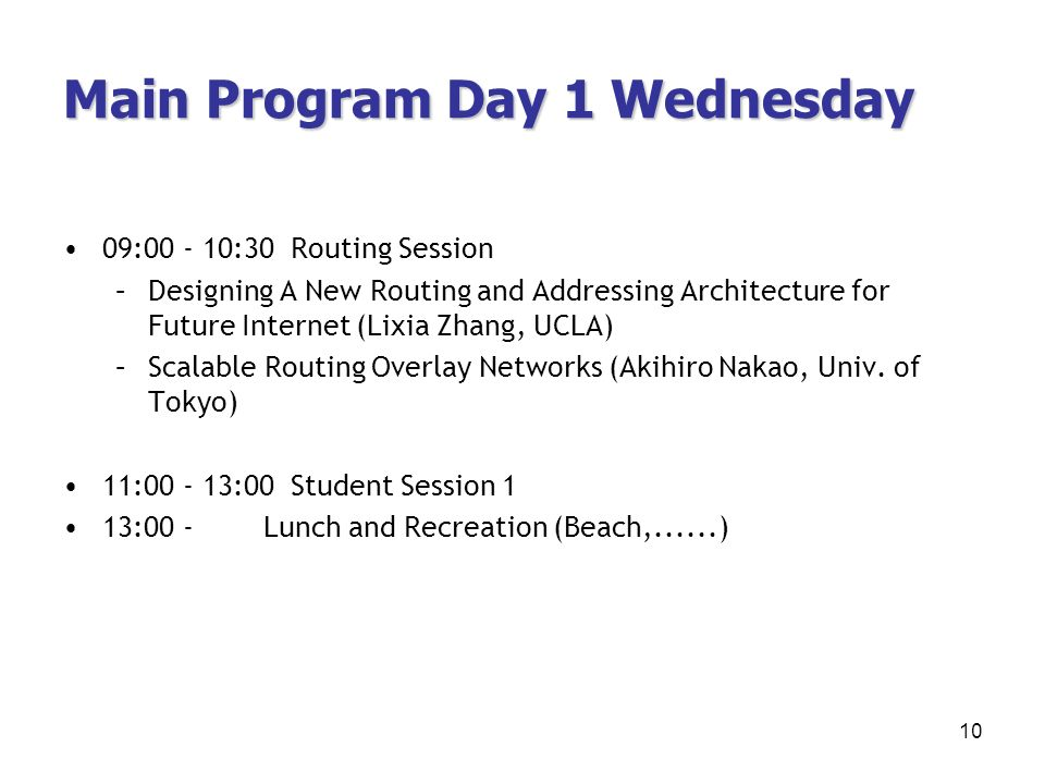 Main Program Day 1 Wednesday 09:00 - 10:30 Routing Session –Designing A New Routing and Addressing Architecture for Future Internet (Lixia Zhang, UCLA) –Scalable Routing Overlay Networks (Akihiro Nakao, Univ.