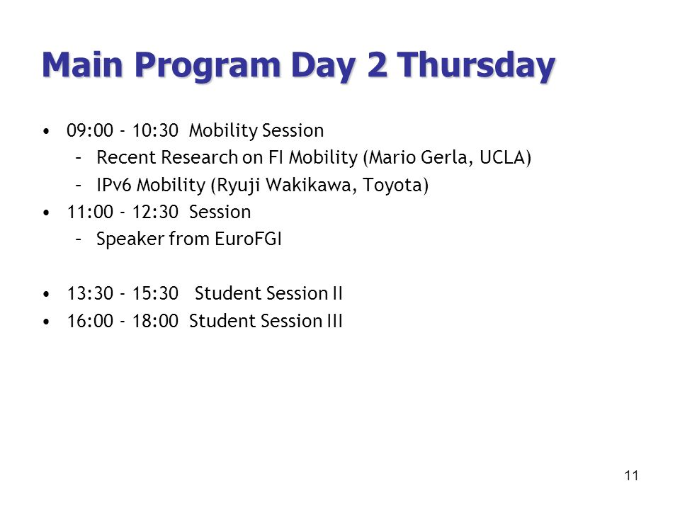 Main Program Day 2 Thursday 09:00 - 10:30 Mobility Session –Recent Research on FI Mobility (Mario Gerla, UCLA) –IPv6 Mobility (Ryuji Wakikawa, Toyota) 11:00 - 12:30 Session –Speaker from EuroFGI 13:30 - 15:30 Student Session II 16:00 - 18:00 Student Session III 11