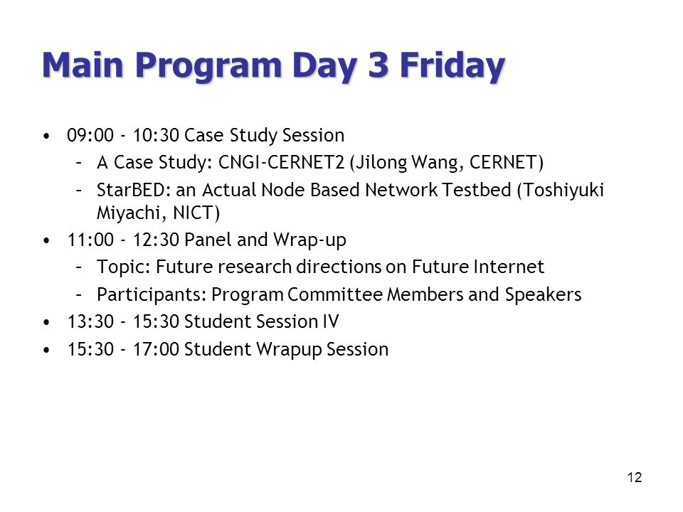 Main Program Day 3 Friday 09:00 - 10:30 Case Study Session –A Case Study: CNGI-CERNET2 (Jilong Wang, CERNET) –StarBED: an Actual Node Based Network Testbed (Toshiyuki Miyachi, NICT) 11:00 - 12:30 Panel and Wrap-up –Topic: Future research directions on Future Internet –Participants: Program Committee Members and Speakers 13:30 - 15:30 Student Session IV 15:30 - 17:00 Student Wrapup Session 12
