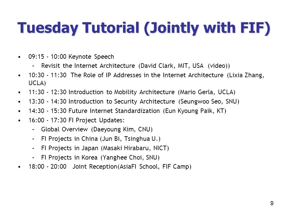 Tuesday Tutorial (Jointly with FIF) 09:15 - 10:00 Keynote Speech –Revisit the Internet Architecture (David Clark, MIT, USA (video)) 10:30 - 11:30 The Role of IP Addresses in the Internet Architecture (Lixia Zhang, UCLA) 11:30 - 12:30 Introduction to Mobility Architecture (Mario Gerla, UCLA) 13:30 - 14:30 Introduction to Security Architecture (Seungwoo Seo, SNU) 14:30 - 15:30 Future Internet Standardization (Eun Kyoung Paik, KT) 16:00 - 17:30 FI Project Updates: –Global Overview (Daeyoung Kim, CNU) –FI Projects in China (Jun Bi, Tsinghua U.) –FI Projects in Japan (Masaki Hirabaru, NICT) –FI Projects in Korea (Yanghee Choi, SNU) 18:00 - 20:00 Joint Reception(AsiaFI School, FIF Camp) 9