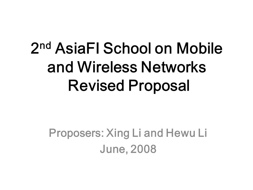 2 nd AsiaFI School on Mobile and Wireless Networks Revised Proposal Proposers: Xing Li and Hewu Li June, 2008