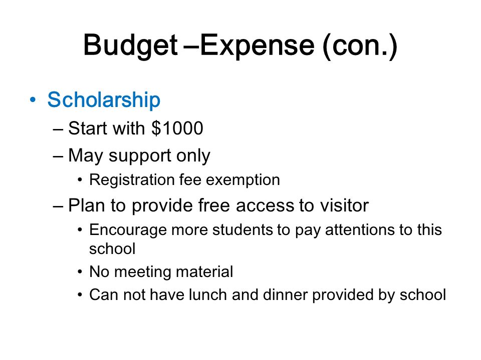 Budget –Expense (con.) Scholarship – Start with $1000 – May support only Registration fee exemption – Plan to provide free access to visitor Encourage more students to pay attentions to this school No meeting material Can not have lunch and dinner provided by school