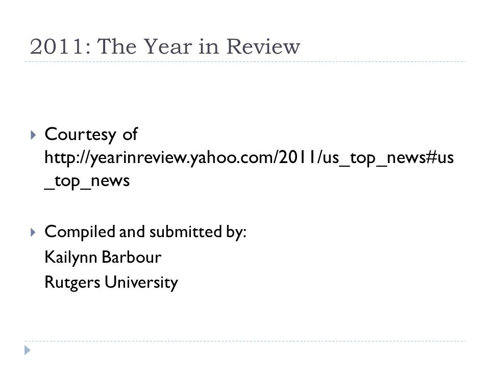 2011: The Year in Review Courtesy of http://yearinreview.yahoo.com/2011/us_top_news#us _top_news Compiled and submitted by: Kailynn Barbour Rutgers University