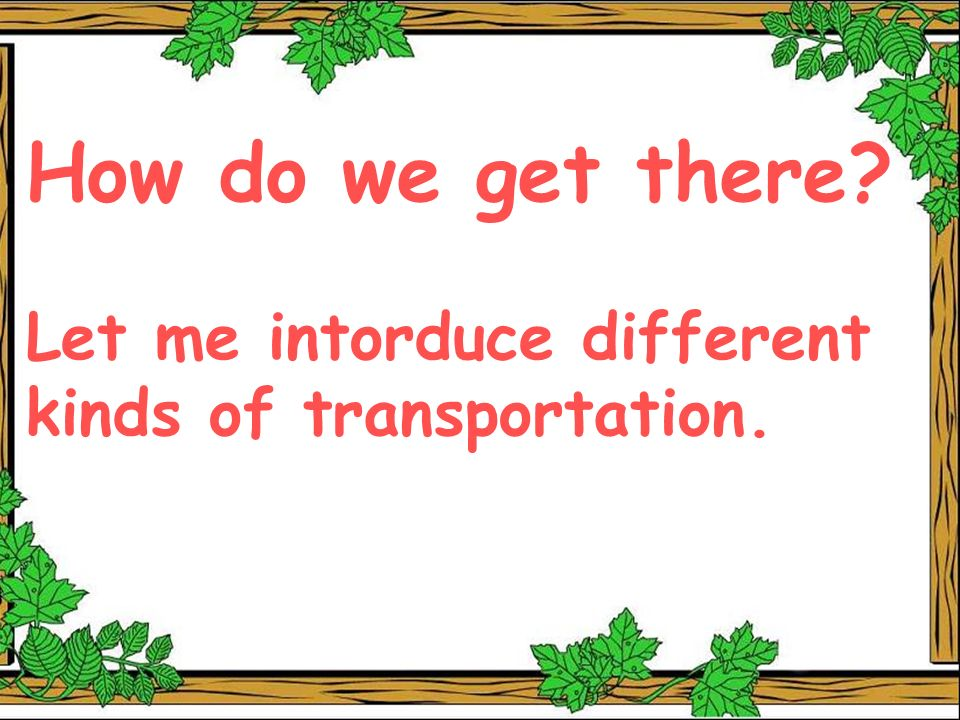 How do we get there Let me intorduce different kinds of transportation.