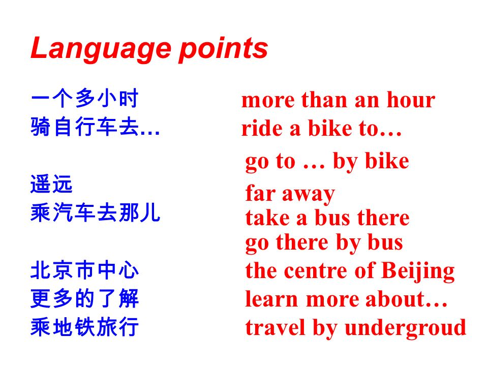 Language points … more than an hour ride a bike to… go to … by bike far away take a bus there go there by bus the centre of Beijing learn more about… travel by undergroud