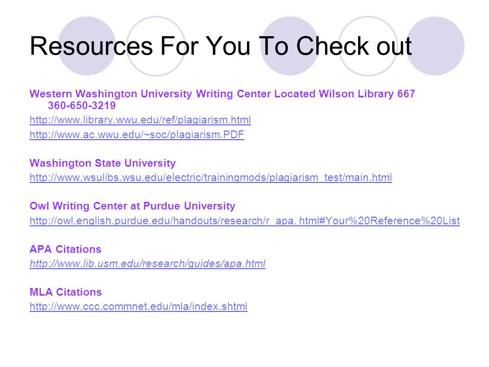 Resources For You To Check out Western Washington University Writing Center Located Wilson Library 667 360-650-3219 http://www.library.wwu.edu/ref/plagiarism.html http://www.ac.wwu.edu/~soc/plagiarism.PDF Washington State University http://www.wsulibs.wsu.edu/electric/trainingmods/plagiarism_test/main.html Owl Writing Center at Purdue University http://owl.english.purdue.edu/handouts/http://owl.english.purdue.edu/handouts/research/r_apa.