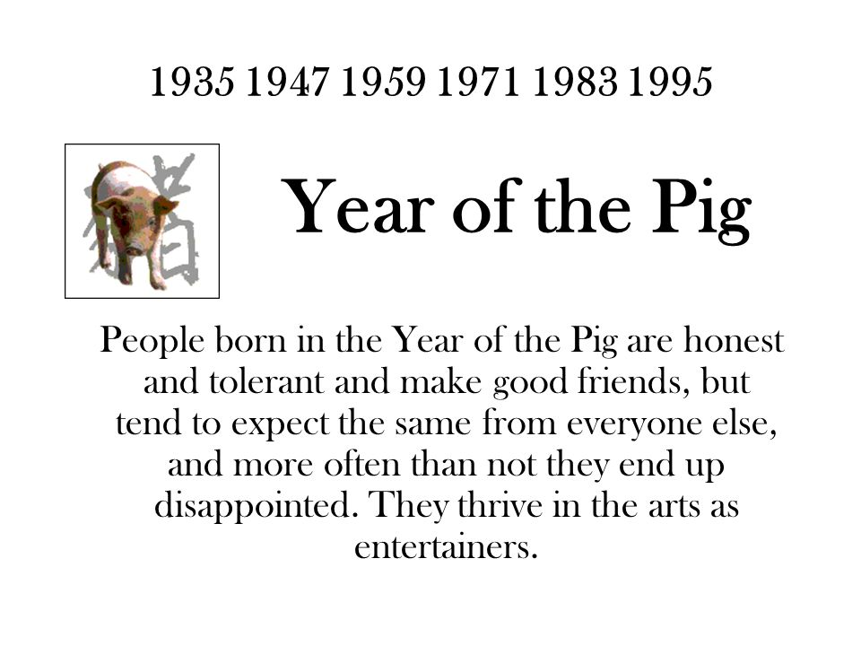 1935 1947 1959 1971 1983 1995 Year of the Pig People born in the Year of the Pig are honest and tolerant and make good friends, but tend to expect the same from everyone else, and more often than not they end up disappointed.