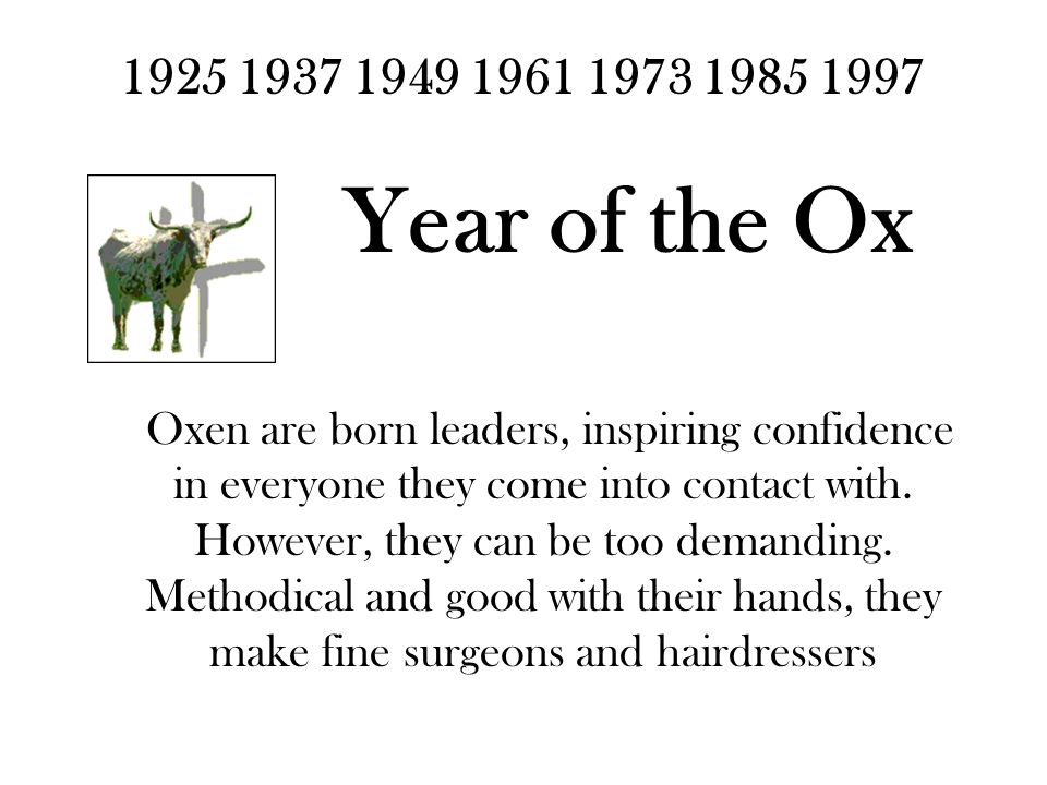 1925 1937 1949 1961 1973 1985 1997 Year of the Ox Oxen are born leaders, inspiring confidence in everyone they come into contact with.