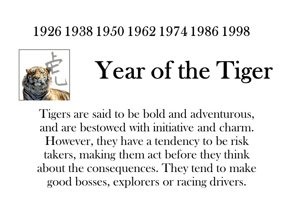 1926 1938 1950 1962 1974 1986 1998 Year of the Tiger Tigers are said to be bold and adventurous, and are bestowed with initiative and charm.